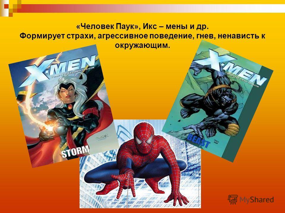 «Человек Паук», Икс – мены и др. Формирует страхи, агрессивное поведение, гнев, ненависть к окружающим.