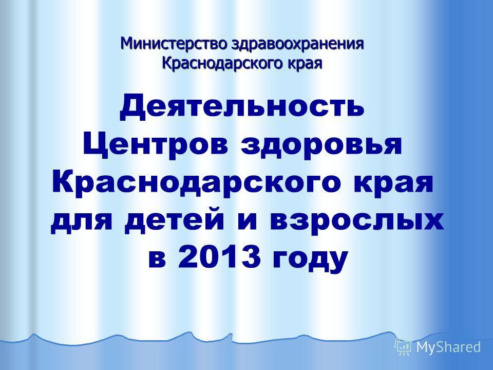 Деятельность Центров здоровья Краснодарского края для детей и взрослых в 2013 году Министерство здравоохранения Краснодарского края