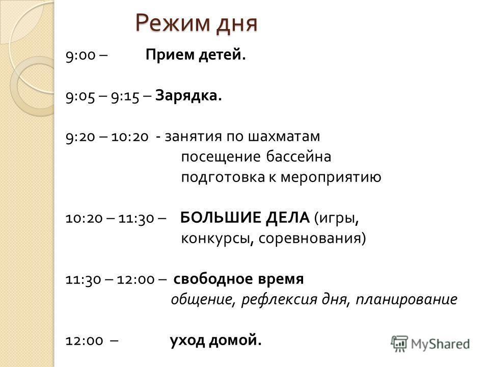 Режим дня 9:00 – Прием детей. 9:05 – 9:15 – Зарядка. 9:20 – 10:20 - занятия по шахматам посещение бассейна подготовка к мероприятию 10:20 – 11:30 – БОЛЬШИЕ ДЕЛА ( игры, конкурсы, соревнования ) 11:30 – 12:00 – свободное время общение, рефлексия дня,