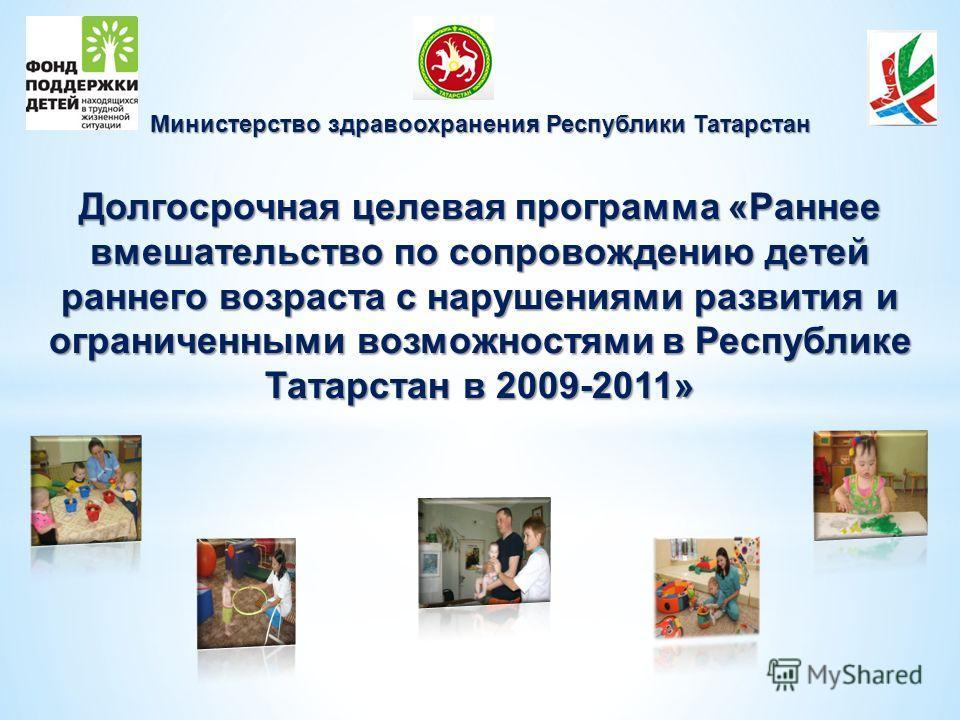 Министерство здравоохранения Республики Татарстан Долгосрочная целевая программа «Раннее вмешательство по сопровождению детей раннего возраста с нарушениями развития и ограниченными возможностями в Республике Татарстан в 2009-2011»