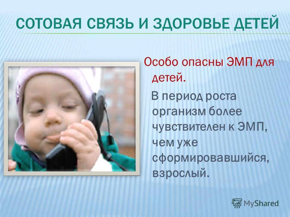 Особо опасны ЭМП для детей. В период роста организм более чувствителен к ЭМП, чем уже сформировавшийся, взрослый.
