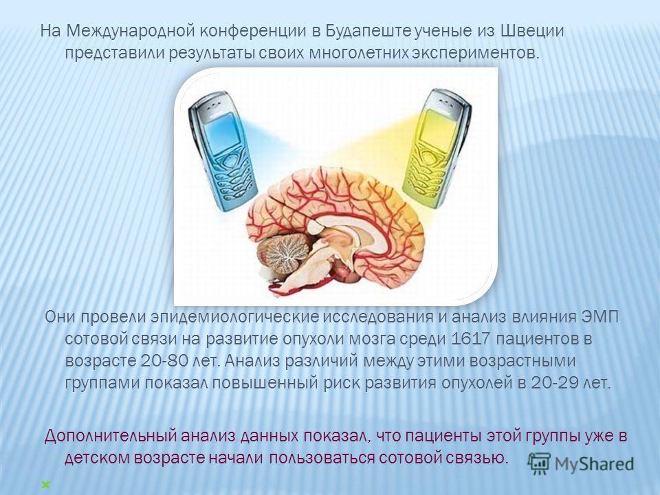 На Международной конференции в Будапеште ученые из Швеции представили результаты своих многолетних экспериментов. Они провели эпидемиологические исследования и анализ влияния ЭМП сотовой связи на развитие опухоли мозга среди 1617 пациентов в возрасте