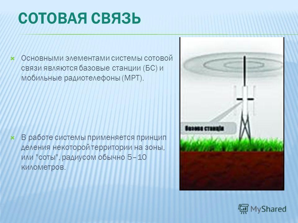 Основными элементами системы сотовой связи являются базовые станции (БС) и мобильные радиотелефоны (МРТ). В работе системы применяется принцип деления некоторой территории на зоны, или соты, радиусом обычно 5–10 километров.