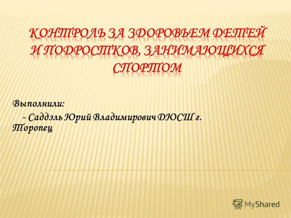 Выполнили: - Саддэль Юрий Владимирович ДЮСШ г. Торопец