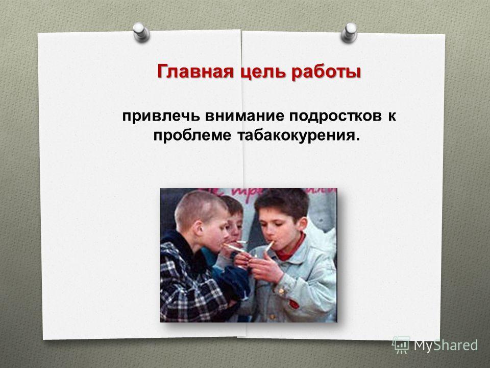 Главная цель работы привлечь внимание подростков к проблеме табакокурения.