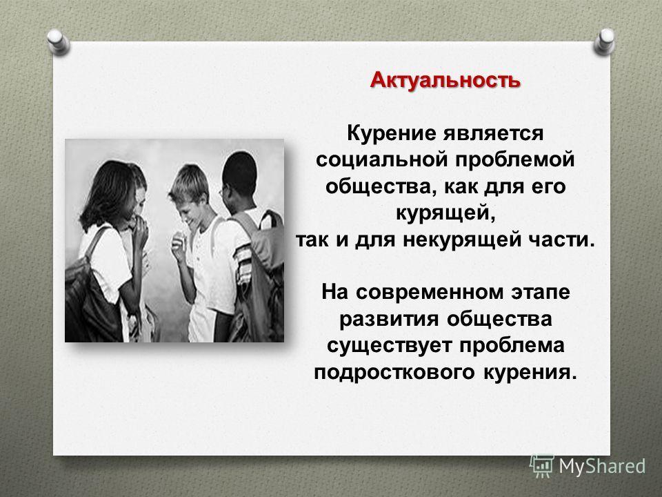 Актуальность Курение является социальной проблемой общества, как для его курящей, так и для некурящей части. На современном этапе развития общества существует проблема подросткового курения.