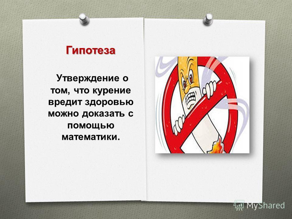 Гипотеза Утверждение о том, что курение вредит здоровью можно доказать с помощью математики.