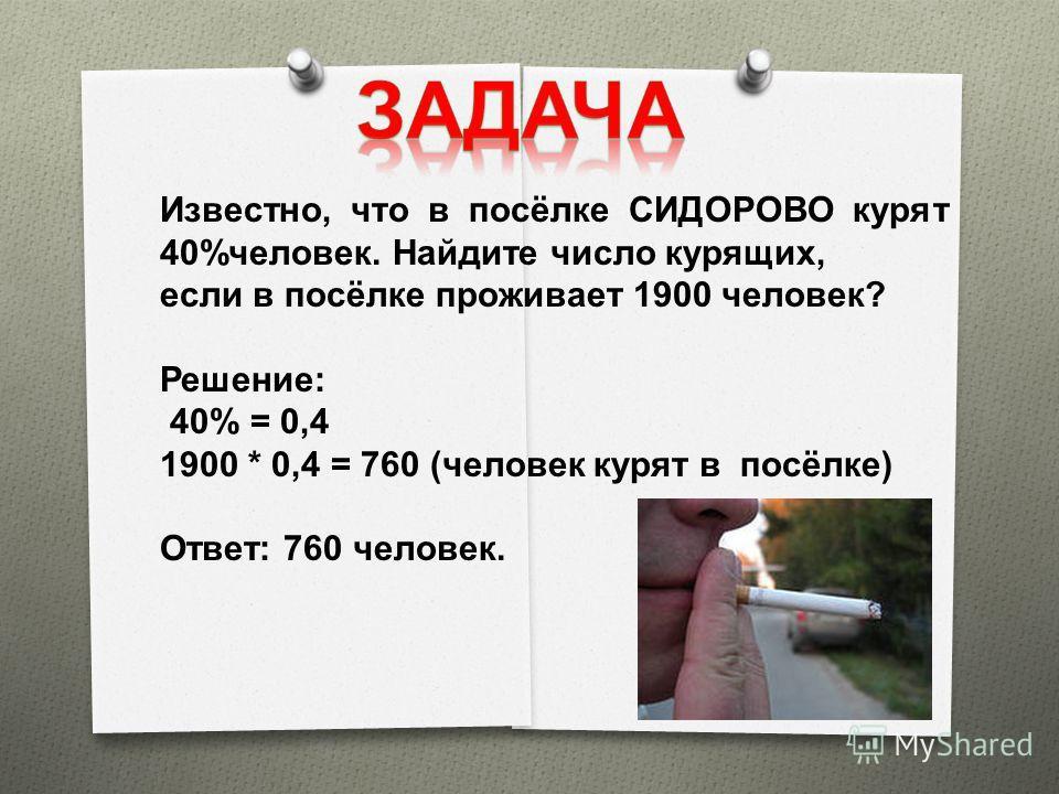Известно, что в посёлке СИДОРОВО курят 40%человек. Найдите число курящих, если в посёлке проживает 1900 человек? Решение: 40% = 0,4 1900 * 0,4 = 760 (человек курят в посёлке) Ответ: 760 человек.