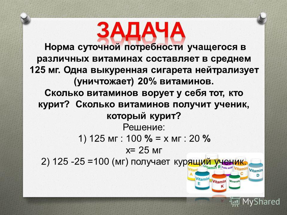 Норма суточной потребности учащегося в различных витаминах составляет в среднем 125 мг. Одна выкуренная сигарета нейтрализует ( уничтожает ) 20% витаминов. Сколько витаминов ворует у себя тот, кто курит ? Сколько витаминов получит ученик, который кур