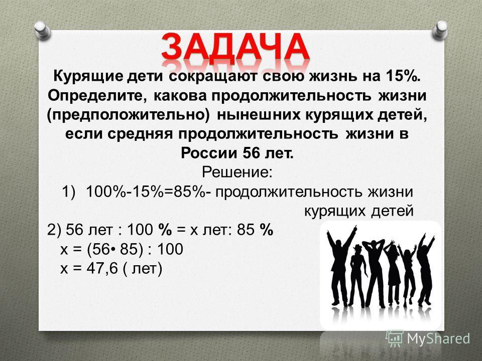 Курящие дети сокращают свою жизнь на 15%. Определите, какова продолжительность жизни ( предположительно ) нынешних курящих детей, если средняя продолжительность жизни в России 56 лет. Решение : 1) 100%-15%=85%- продолжительность жизни курящих детей 2