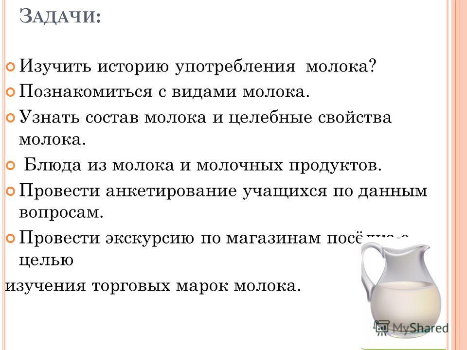 З АДАЧИ : Изучить историю употребления молока? Познакомиться с видами молока. Узнать состав молока и целебные свойства молока. Блюда из молока и молочных продуктов. Провести анкетирование учащихся по данным вопросам. Провести экскурсию по магазинам п