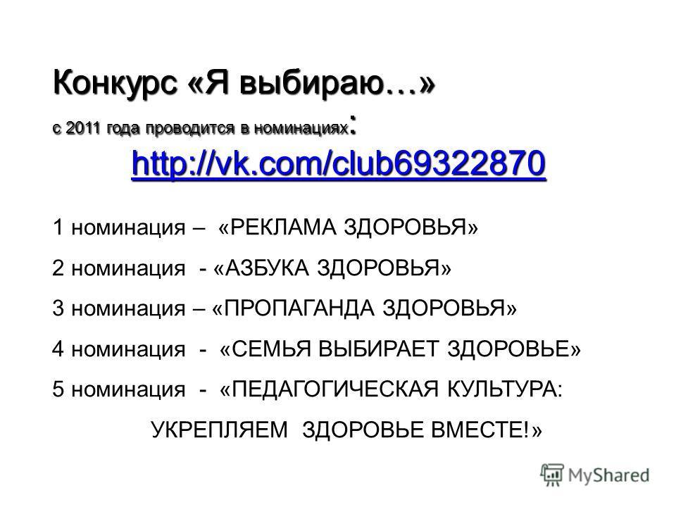 Конкурс «Я выбираю…» с 2011 года проводится в номинациях : http://vk.com/club69322870 1 номинация – «РЕКЛАМА ЗДОРОВЬЯ» 2 номинация - «АЗБУКА ЗДОРОВЬЯ» 3 номинация – «ПРОПАГАНДА ЗДОРОВЬЯ» 4 номинация - «СЕМЬЯ ВЫБИРАЕТ ЗДОРОВЬЕ» 5 номинация - «ПЕДАГОГИ