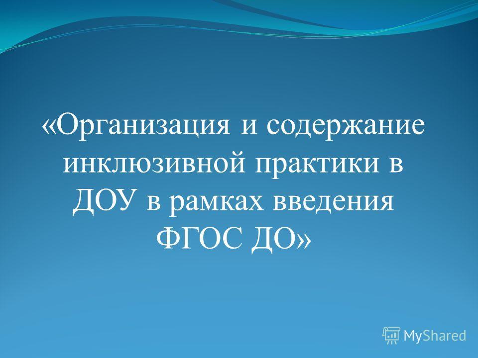 «Организация и содержание инклюзивной практики в ДОУ в рамках введения ФГОС ДО»