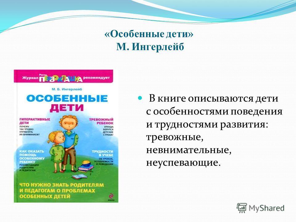 «Особенные дети» М. Ингерлейб В книге описываются дети с особенностями поведения и трудностями развития: тревожные, невнимательные, неуспевающие.