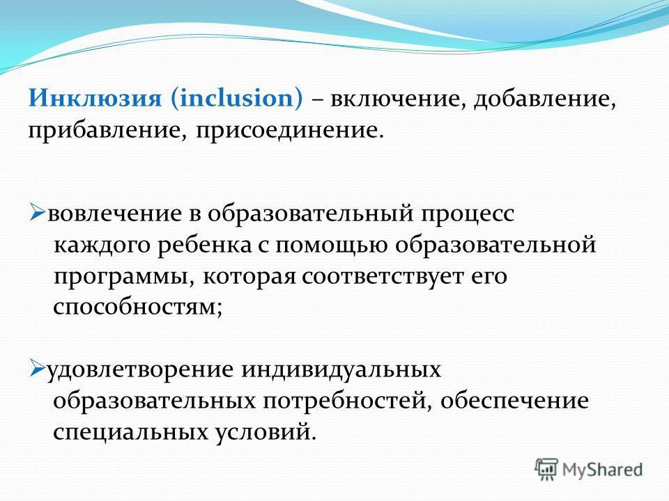 Инклюзия (inclusion) – включение, добавление, прибавление, присоединение. вовлечение в образовательный процесс каждого ребенка с помощью образовательной программы, которая соответствует его способностям; удовлетворение индивидуальных образовательных