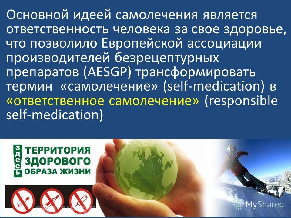 Основной идеей самолечения является ответственность человека за свое здоровье, что позволило Европейской ассоциации производителей безрецептурных препаратов (AESGP) трансформировать термин «самолечение» (self-medication) в «ответственное самолечение»