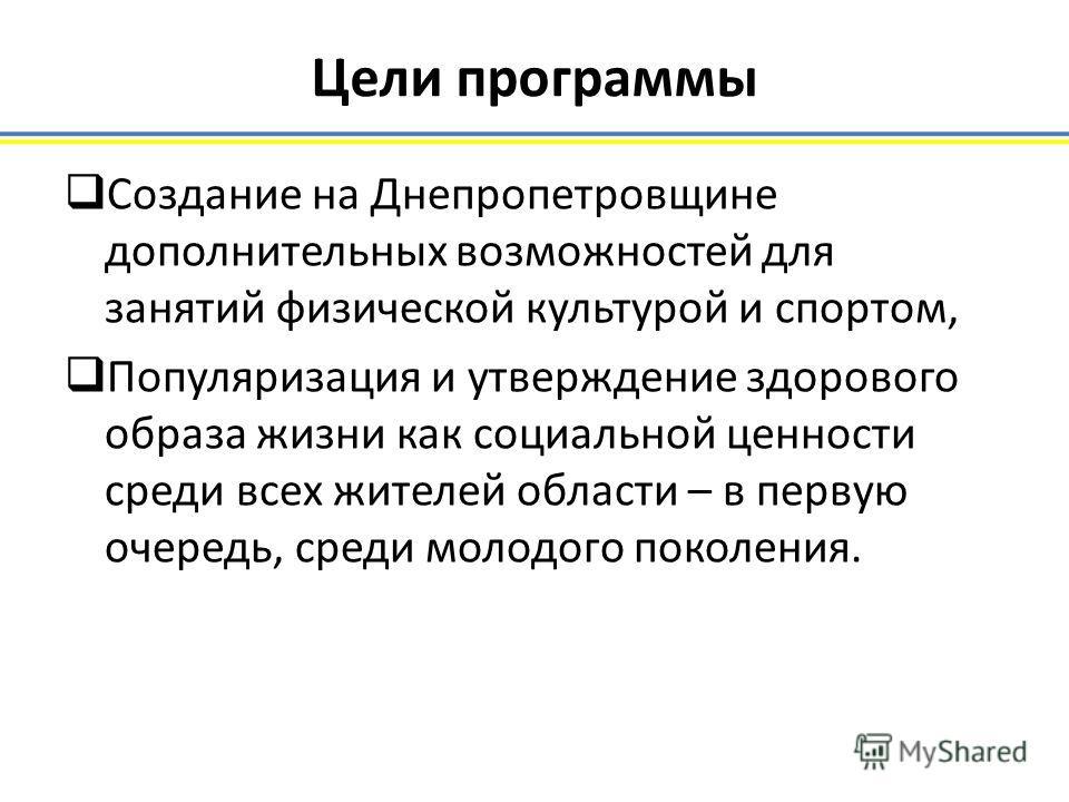 Цели программы Создание на Днепропетровщине дополнительных возможностей для занятий физической культурой и спортом, Популяризация и утверждение здорового образа жизни как социальной ценности среди всех жителей области – в первую очередь, среди молодо