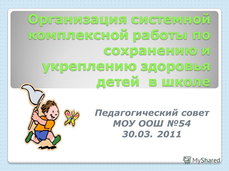Организация системной комплексной работы по сохранению и укреплению здоровья детей в школе Педагогический совет МОУ ООШ 54 30.03. 2011