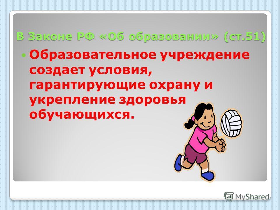 В Законе РФ «Об образовании» (ст.51) Образовательное учреждение создает условия, гарантирующие охрану и укрепление здоровья обучающихся.