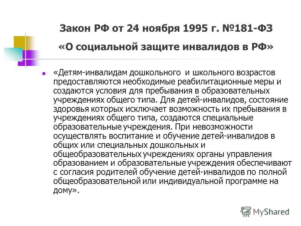 Закон РФ от 24 ноября 1995 г. 181-ФЗ «О социальной защите инвалидов в РФ» «Детям-инвалидам дошкольного и школьного возрастов предоставляются необходимые реабилитационные меры и создаются условия для пребывания в образовательных учреждениях общего тип