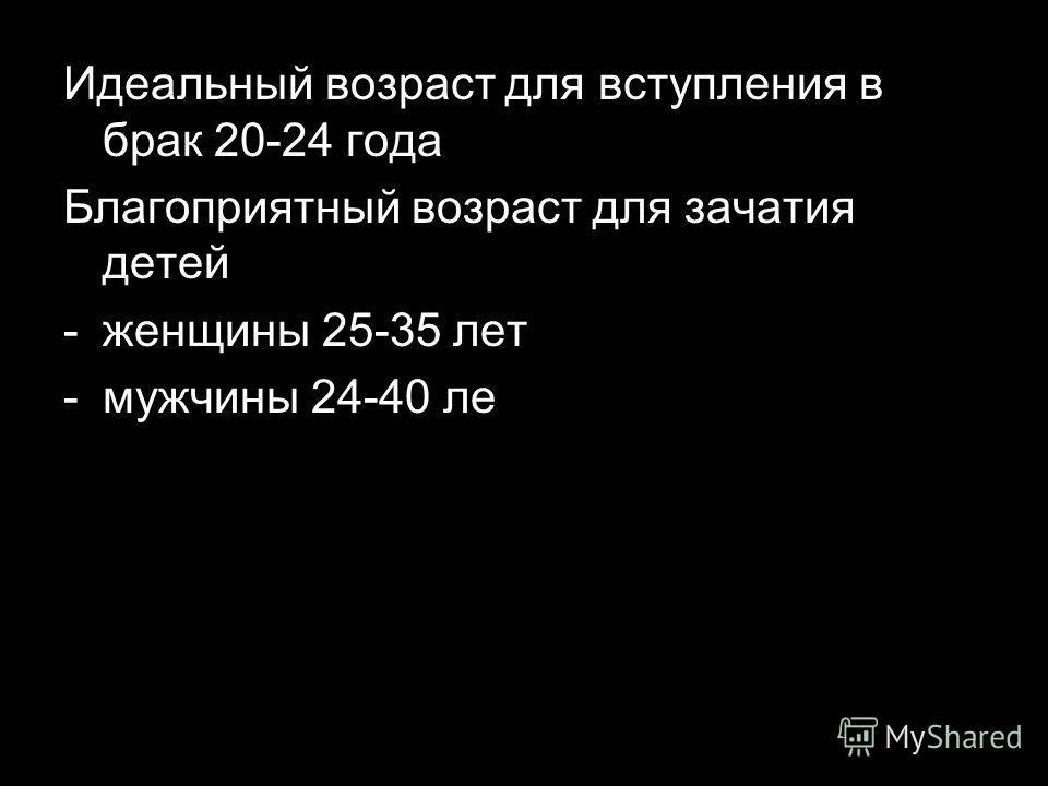 Идеальный возраст для вступления в брак 20-24 года Благоприятный возраст для зачатия детей -женщины 25-35 лет -мужчины 24-40 ле