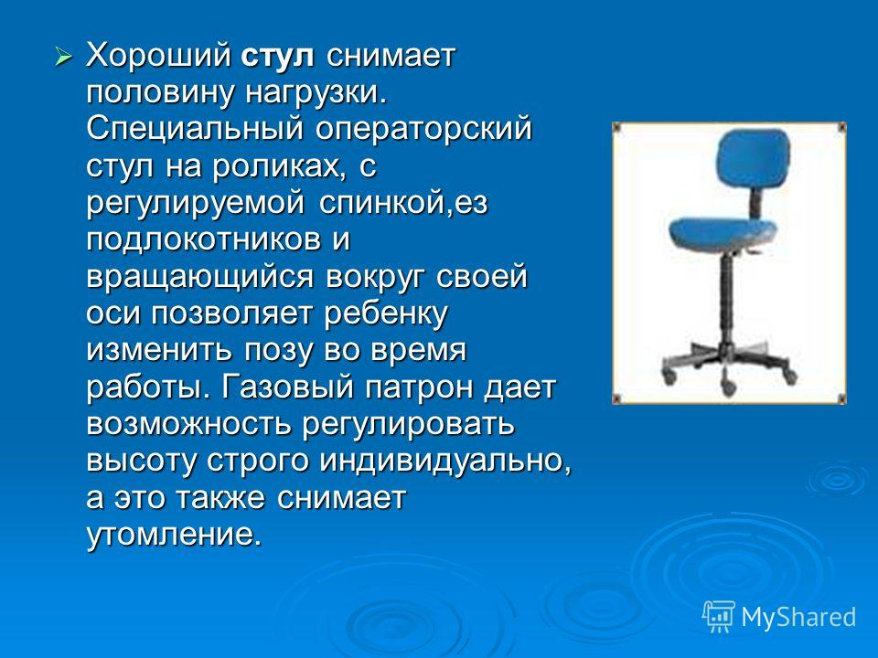 Хороший стул снимает половину нагрузки. Специальный операторский стул на роликах, с регулируемой спинкой,ез подлокотников и вращающийся вокруг своей оси позволяет ребенку изменить позу во время работы. Газовый патрон дает возможность регулировать выс