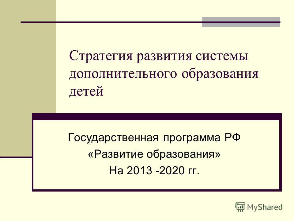Стратегия развития системы дополнительного образования детей Государственная программа РФ «Развитие образования» На 2013 -2020 гг.
