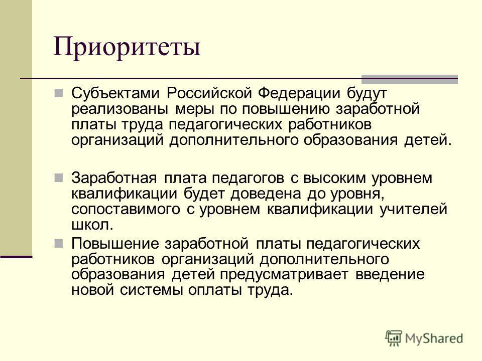 Приоритеты Субъектами Российской Федерации будут реализованы меры по повышению заработной платы труда педагогических работников организаций дополнительного образования детей. Заработная плата педагогов с высоким уровнем квалификации будет доведена до