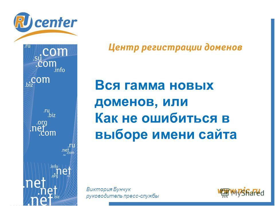 Вся гамма новых доменов, или Как не ошибиться в выборе имени сайта Виктория Бунчук руководитель пресс-службы