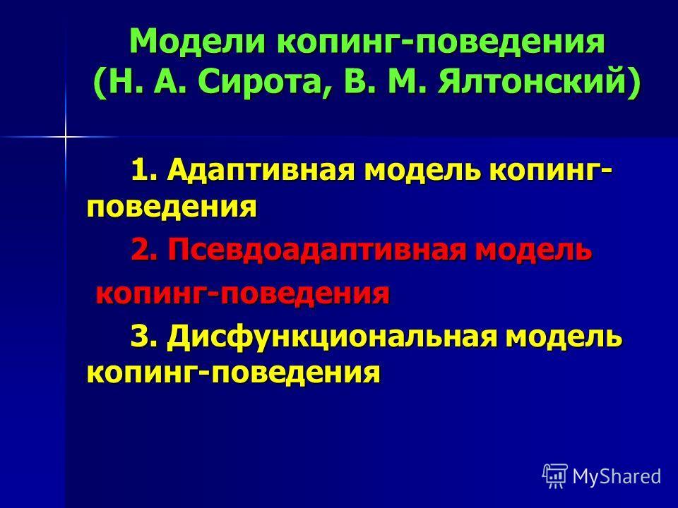 Модели копинг-поведения (Н. А. Сирота, В. М. Ялтонский) 1. Адаптивная модель копинг- поведения 1. Адаптивная модель копинг- поведения 2. Псевдоадаптивная модель 2. Псевдоадаптивная модель копинг-поведения копинг-поведения 3. Дисфункциональная модель