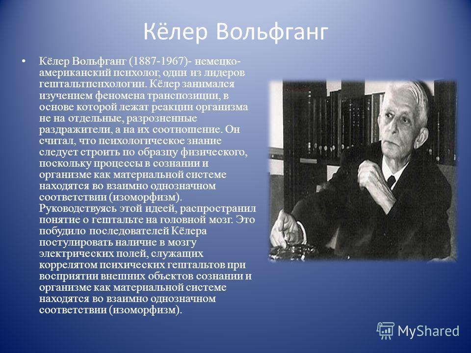 Кёлер Вольфганг Кёлер Вольфганг (1887-1967)- немецко- американский психолог, один из лидеров гештальтпсихологии. Кёлер занимался изучением феномена транспозиции, в основе которой лежат реакции организма не на отдельные, разрозненные раздражители, а н
