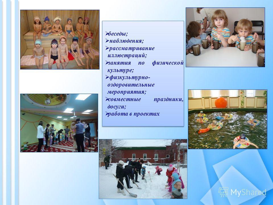 беседы; наблюдения; рассматривание иллюстраций; занятия по физической культуре; физкультурно- оздоровительные мероприятия; совместные праздники, досуги; работа в проектах беседы; наблюдения; рассматривание иллюстраций; занятия по физической культуре;