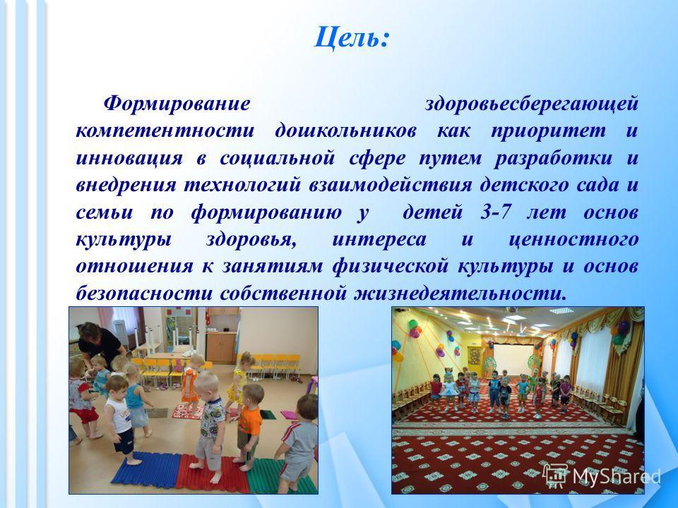 Цель: Формирование здоровьесберегающей компетентности дошкольников как приоритет и инновация в социальной сфере путем разработки и внедрения технологий взаимодействия детского сада и семьи по формированию у детей 3-7 лет основ культуры здоровья, инте