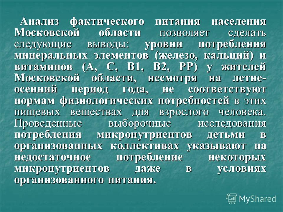Анализ фактического питания населения Московской области позволяет сделать следующие выводы: уровни потребления минеральных элементов (железо, кальций) и витаминов (А, С, В1, В2, РР) у жителей Московской области, несмотря на летне- осенний период год