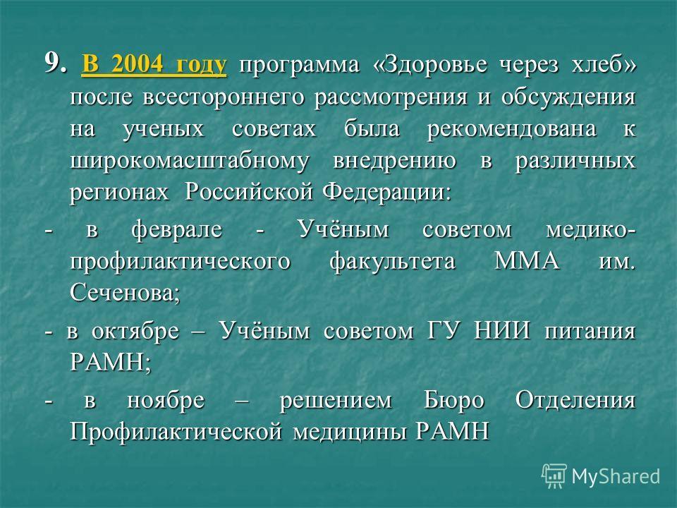 9. В 2004 году программа «Здоровье через хлеб» после всестороннего рассмотрения и обсуждения на ученых советах была рекомендована к широкомасштабному внедрению в различных регионах Российской Федерации: - в феврале - Учёным советом медико- профилакти