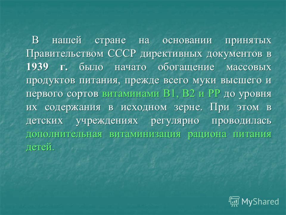 В нашей стране на основании принятых Правительством СССР директивных документов в 1939 г. было начато обогащение массовых продуктов питания, прежде всего муки высшего и первого сортов витаминами В1, В2 и РР до уровня их содержания в исходном зерне. П