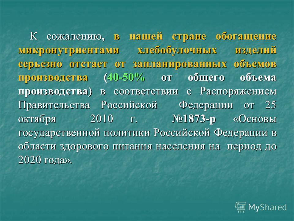 К сожалению, в нашей стране обогащение микронутриентами хлебобулочных изделий серьезно отстает от запланированных объемов производства (40-50% от общего объема производства) в соответствии с Распоряжением Правительства Российской Федерации от 25 октя