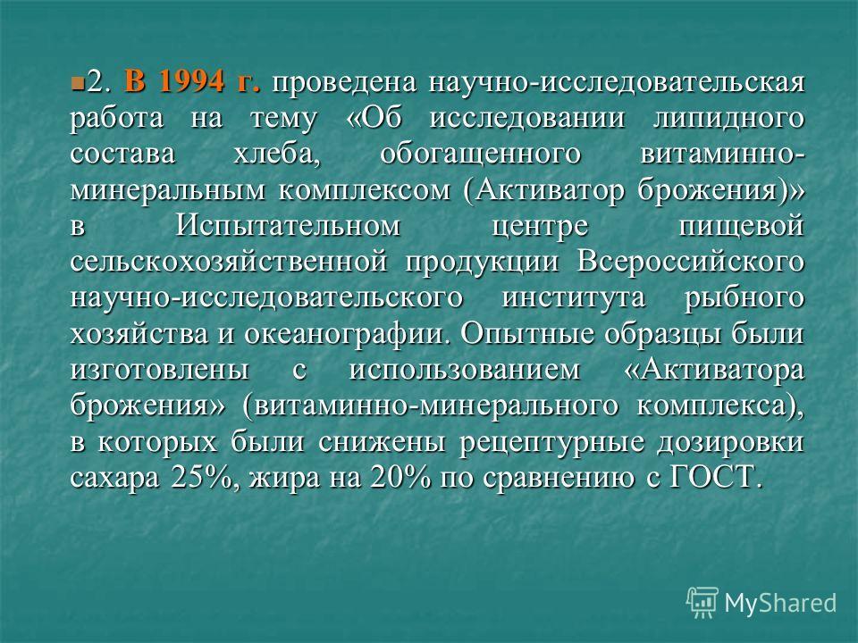 2. В 1994 г. проведена научно-исследовательская работа на тему «Об исследовании липидного состава хлеба, обогащенного витаминно- минеральным комплексом (Активатор брожения)» в Испытательном центре пищевой сельскохозяйственной продукции Всероссийского