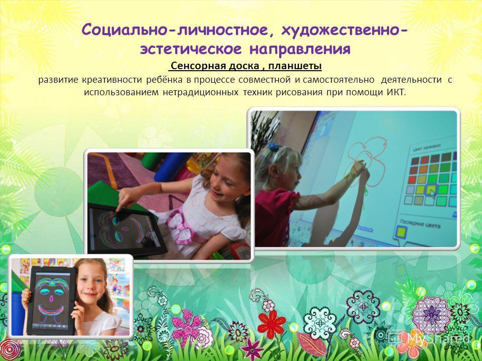 Социально-личностное, художественно- эстетическое направления Сенсорная доска, планшеты развитие креативности ребёнка в процессе совместной и самостоятельно деятельности с использованием нетрадиционных техник рисования при помощи ИКТ.