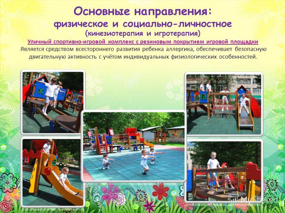 Основные направления: физическое и социально-личностное (кинезиотерапия и игротерапия) Уличный спортивно-игровой комплекс с резиновым покрытием игровой площадки Является средством всестороннего развития ребенка аллергика, обеспечивает безопасную двиг