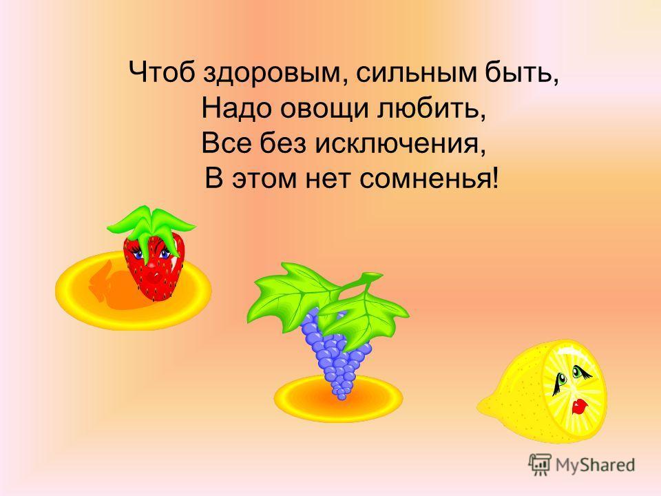 Чтоб здоровым, сильным быть, Надо овощи любить, Все без исключения, В этом нет сомненья!