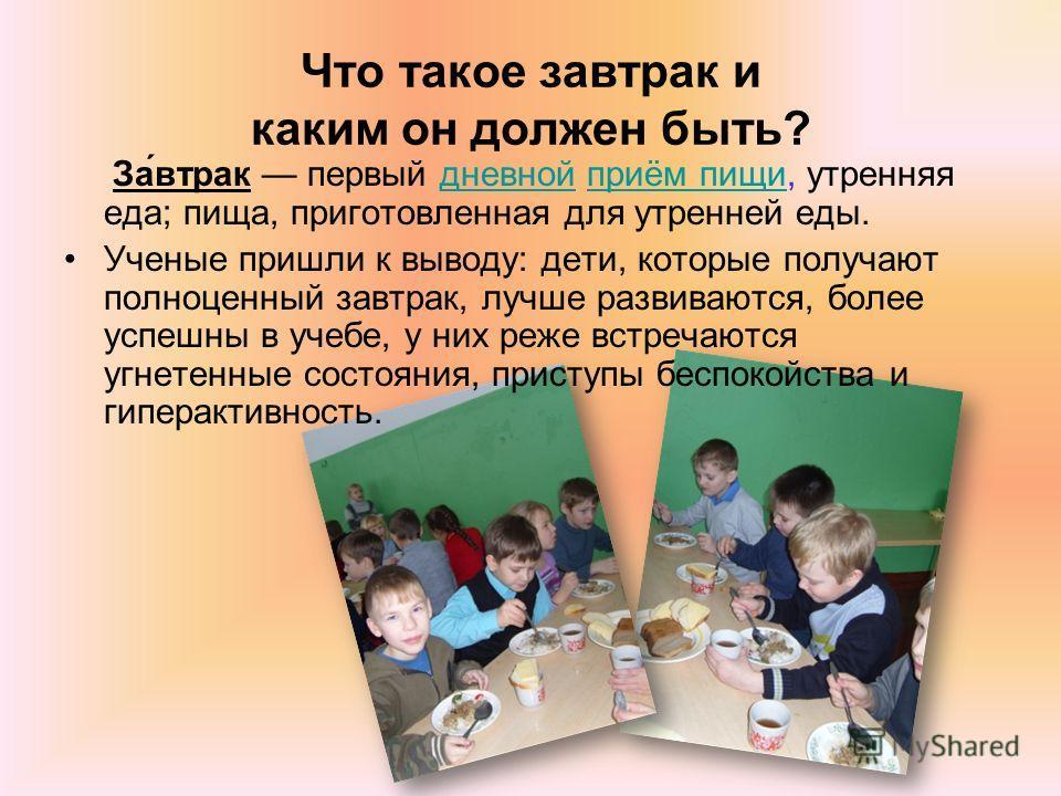 Что такое завтрак и каким он должен быть? За́втрак первый дневной приём пищи, утренняя еда; пища, приготовленная для утренней еды.дневнойприём пищи Ученые пришли к выводу: дети, которые получают полноценный завтрак, лучше развиваются, более успешны в