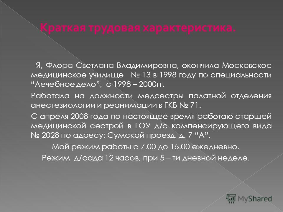 Я, Флора Светлана Владимировна, окончила Московское медицинское училище 13 в 1998 году по специальности Лечебное дело, с 1998 – 2000 гг. Работала на должности медсестры палатной отделения анестезиологии и реанимации в ГКБ 71. С апреля 2008 года по на