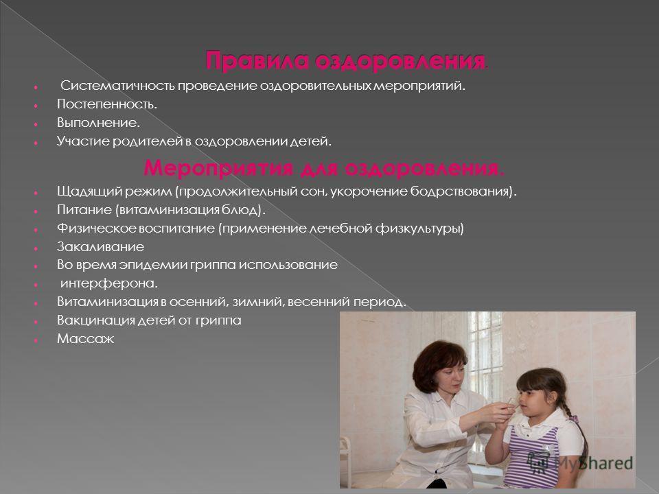 Систематичность проведение оздоровительных мероприятий. Постепенность. Выполнение. Участие родителей в оздоровлении детей. Мероприятия для оздоровления. Щадящий режим (продолжительный сон, укорочение бодрствования). Питание (витаминизация блюд). Физи