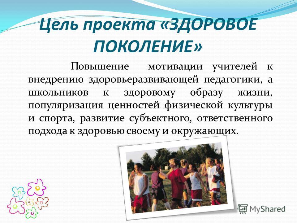 Цель проекта «ЗДОРОВОЕ ПОКОЛЕНИЕ» Повышение мотивации учителей к внедрению здоровьеразвивающей педагогики, а школьников к здоровому образу жизни, популяризация ценностей физической культуры и спорта, развитие субъектного, ответственного подхода к здо