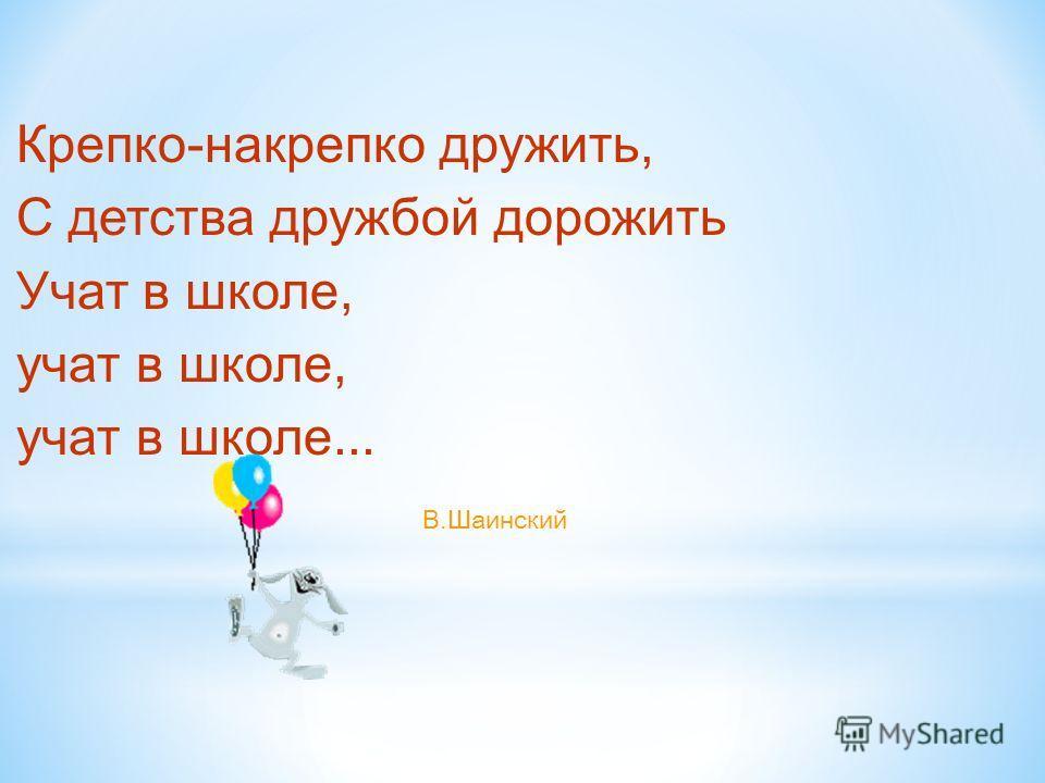 Крепко-накрепко дружить, С детства дружбой дорожить Учат в школе, учат в школе, учат в школе... В.Шаинский