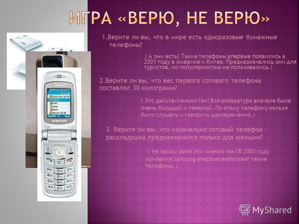 1. Верите ли вы, что в мире есть одноразовые бумажные телефоны? ( А они есть! Такие телефоны впервые появились в 2001 году в Америке и Китае. Предназначались они для туристов, но популярностью не пользовались.) 2. Верите ли вы, что вес первого сотово