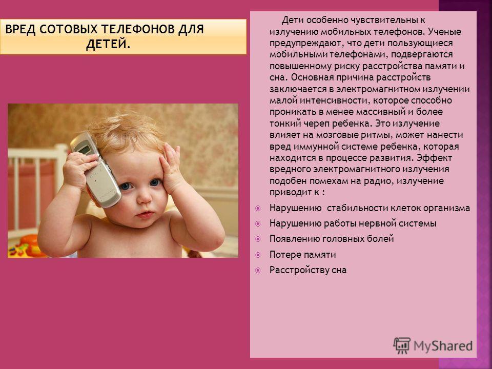 Дети особенно чувствительны к излучению мобильных телефонов. Ученые предупреждают, что дети пользующиеся мобильными телефонами, подвергаются повышенному риску расстройства памяти и сна. Основная причина расстройств заключается в электромагнитном излу