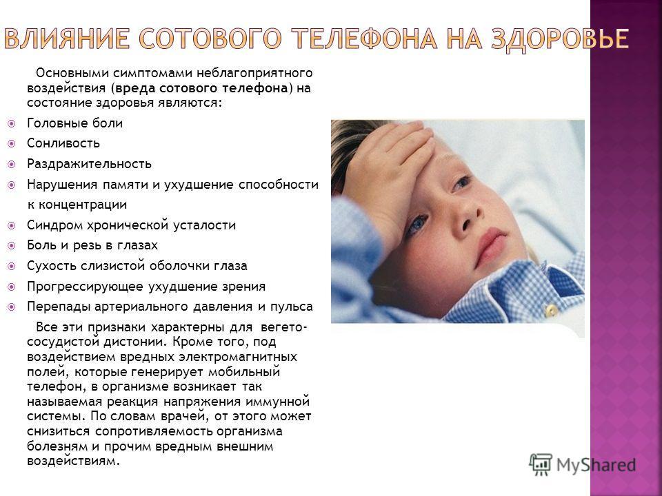 Основными симптомами неблагоприятного воздействия (вреда сотового телефона) на состояние здоровья являются: Головные боли Сонливость Раздражительность Нарушения памяти и ухудшение способности к концентрации Синдром хронической усталости Боль и резь в