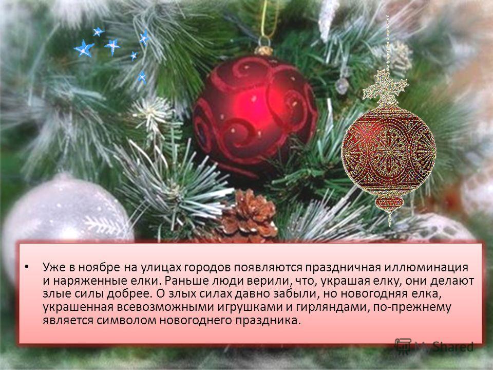 Уже в ноябре на улицах городов появляются праздничная иллюминация и наряженные елки. Раньше люди верили, что, украшая елку, они делают злые силы добрее. О злых силах давно забыли, но новогодняя елка, украшенная всевозможными игрушками и гирляндами, п